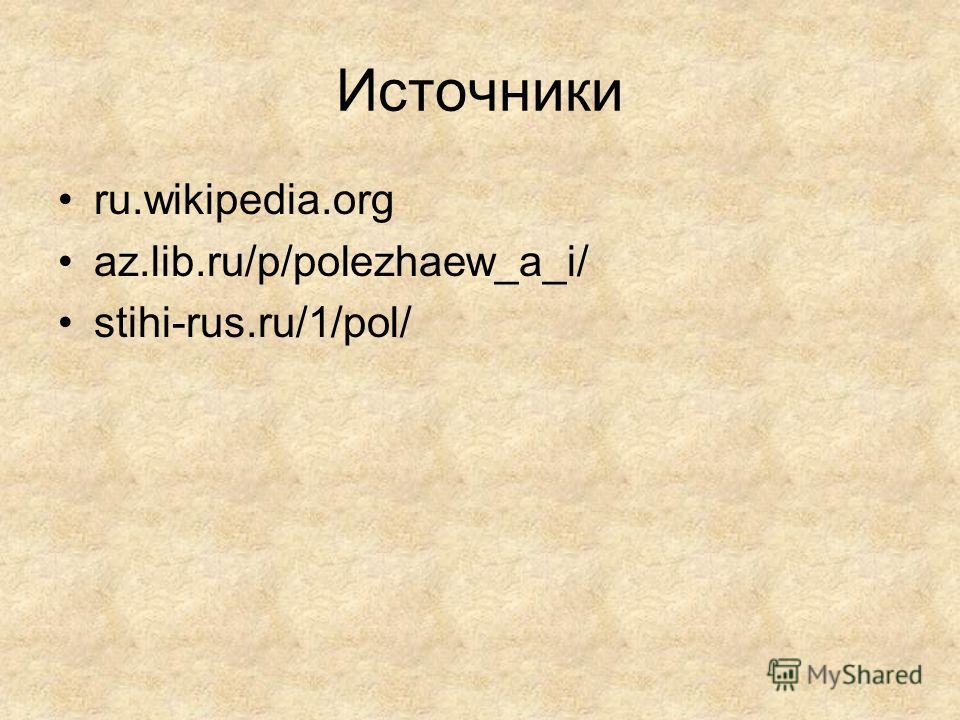 Источники ru.wikipedia.org az.lib.ru/p/polezhaew_a_i/ stihi-rus.ru/1/pol/