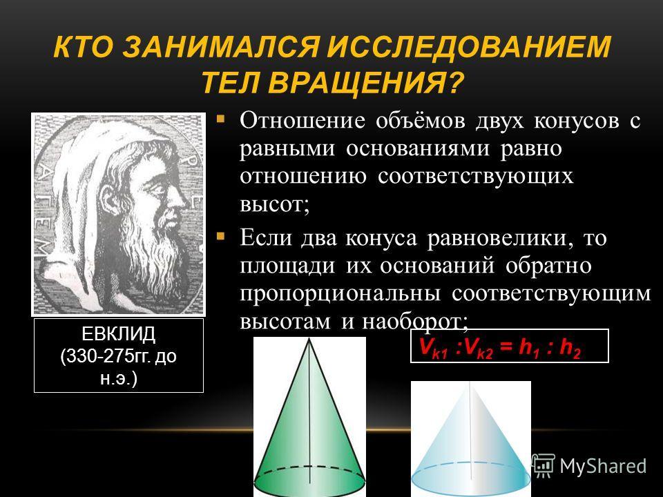 КТО ЗАНИМАЛСЯ ИССЛЕДОВАНИЕМ ТЕЛ ВРАЩЕНИЯ ? Отношение объёмов двух конусов с равными основаниями равно отношению соответствующих высот ; Если два конуса равновелики, то площади их оснований обратно пропорциональны соответствующим высотам и наоборот ;