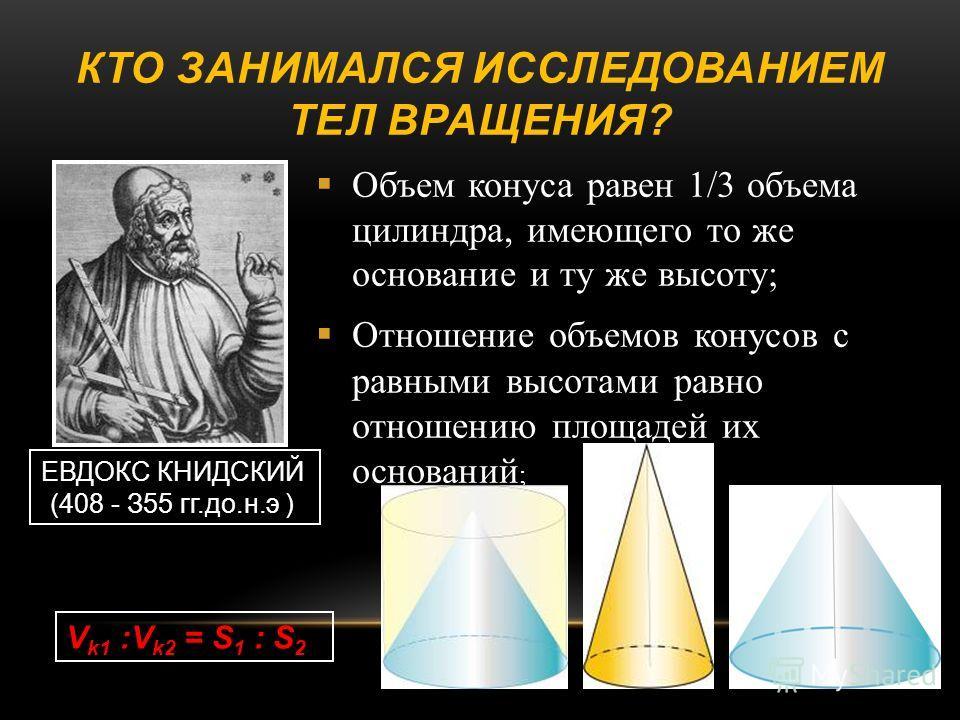 КТО ЗАНИМАЛСЯ ИССЛЕДОВАНИЕМ ТЕЛ ВРАЩЕНИЯ ? Объем конуса равен 1/3 объема цилиндра, имеющего то же основание и ту же высоту ; Отношение объемов конусов с равными высотами равно отношению площадей их оснований ; ЕВДОКС КНИДСКИЙ (408 - З55 гг.до.н.э ) V