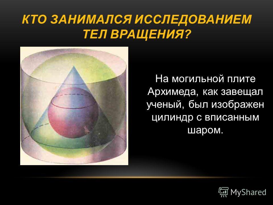 КТО ЗАНИМАЛСЯ ИССЛЕДОВАНИЕМ ТЕЛ ВРАЩЕНИЯ ? На могильной плите Архимеда, как завещал ученый, был изображен цилиндр с вписанным шаром.