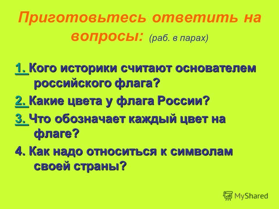 Приготовьтесь ответить на вопросы: (раб. в парах) 1. 1. Кого историки считают основателем российского флага? 1. 2. 2. Какие цвета у флага России? 2. 3. 3. Что обозначает каждый цвет на флаге? 3. 4. Как надо относиться к символам своей страны?