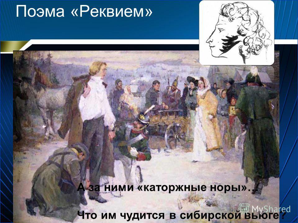 Поэма «Реквием» А за ними «каторжные норы»… Что им чудится в сибирской вьюге?