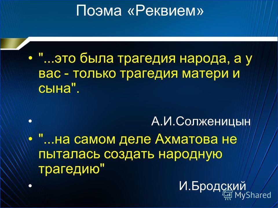 Поэма «Реквием» ...это была трагедия народа, а у вас - только трагедия матери и сына. А.И.Солженицын ...на самом деле Ахматова не пыталась создать народную трагедию И.Бродский
