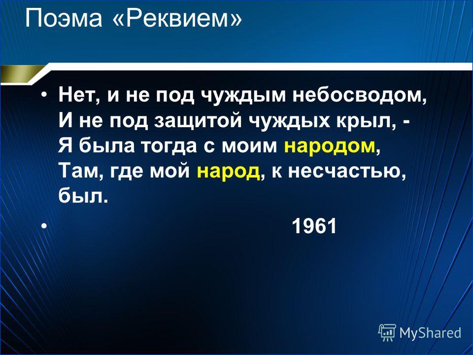 Поэма «Реквием» Нет, и не под чуждым небосводом, И не под защитой чуждых крыл, - Я была тогда с моим народом, Там, где мой народ, к несчастью, был. 1961
