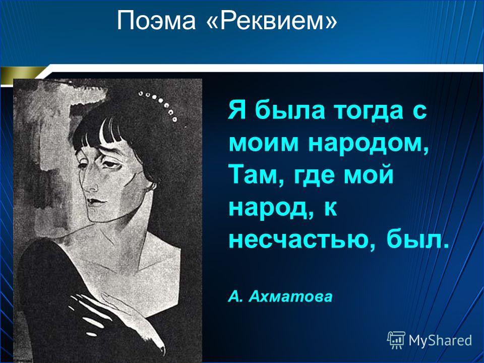 Поэма «Реквием» Я была тогда с моим народом, Там, где мой народ, к несчастью, был. А. Ахматова