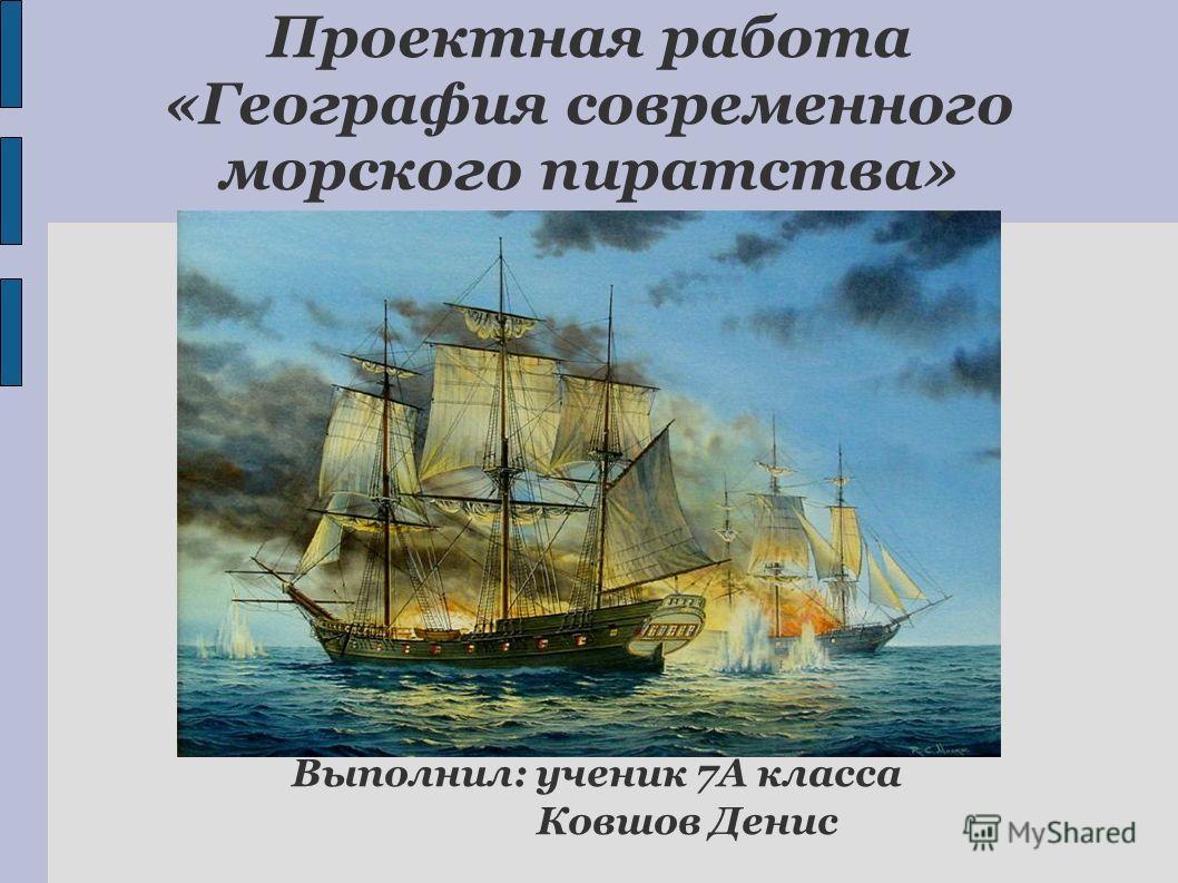 Проектная работа «География современного морского пиратства» Выполнил: ученик 7А класса Ковшов Денис