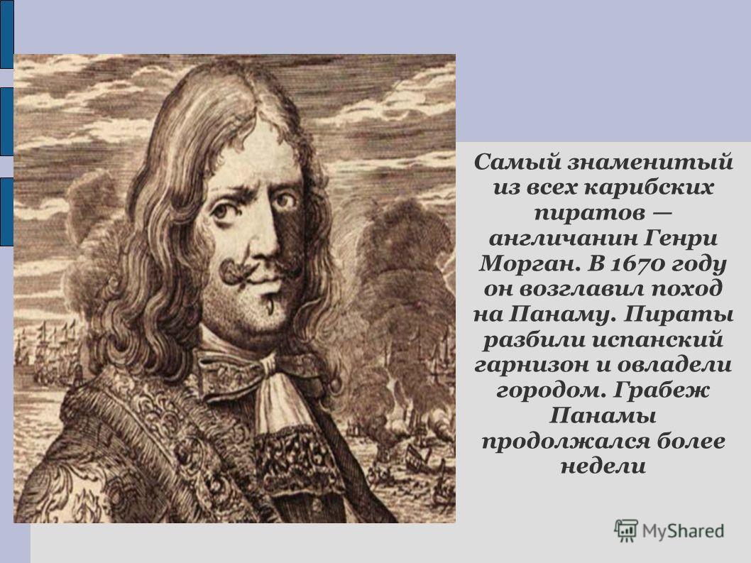 Самый знаменитый из всех карибских пиратов англичанин Генри Морган. В 1670 году он возглавил поход на Панаму. Пираты разбили испанский гарнизон и овладели городом. Грабеж Панамы продолжался более недели