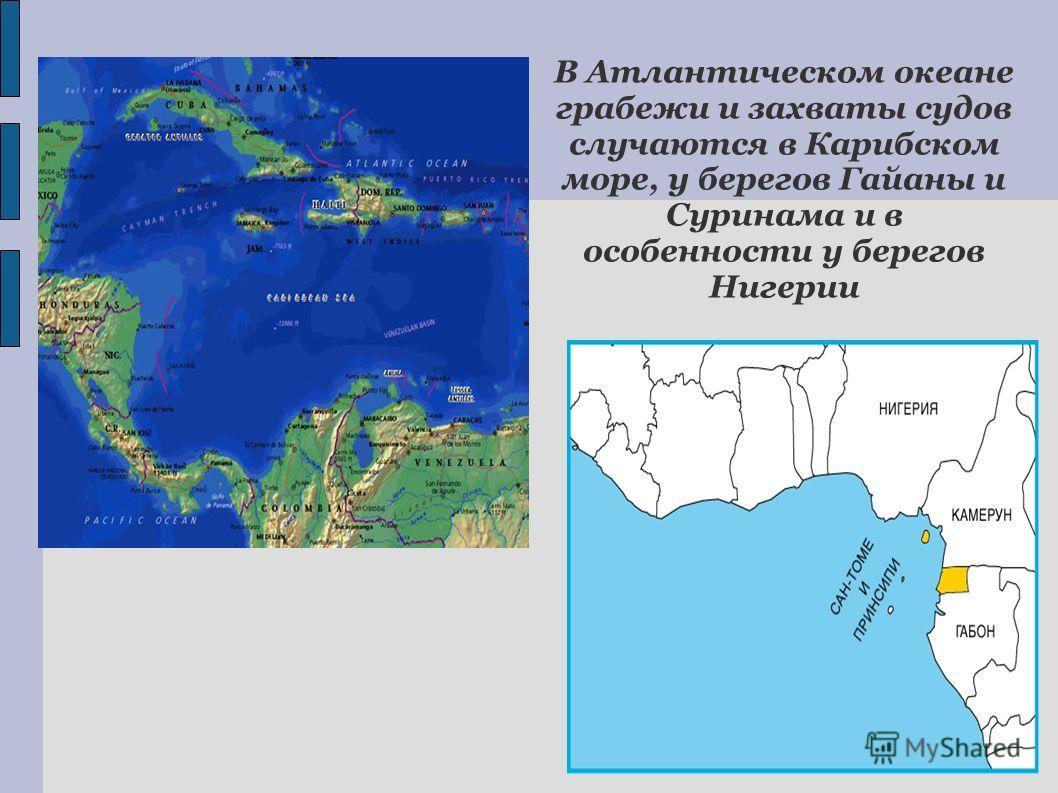 В Атлантическом океане грабежи и захваты судов случаются в Карибском море, у берегов Гайаны и Суринама и в особенности у берегов Нигерии