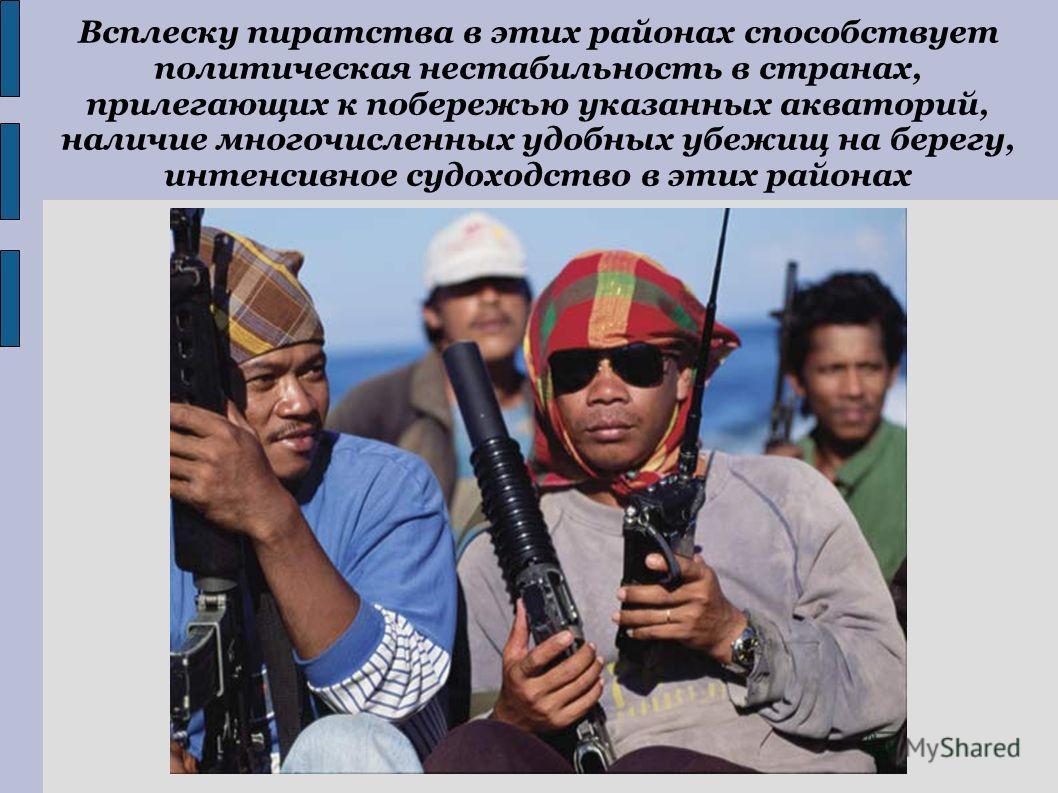 Всплеску пиратства в этих районах способствует политическая нестабильность в странах, прилегающих к побережью указанных акваторий, наличие многочисленных удобных убежищ на берегу, интенсивное судоходство в этих районах