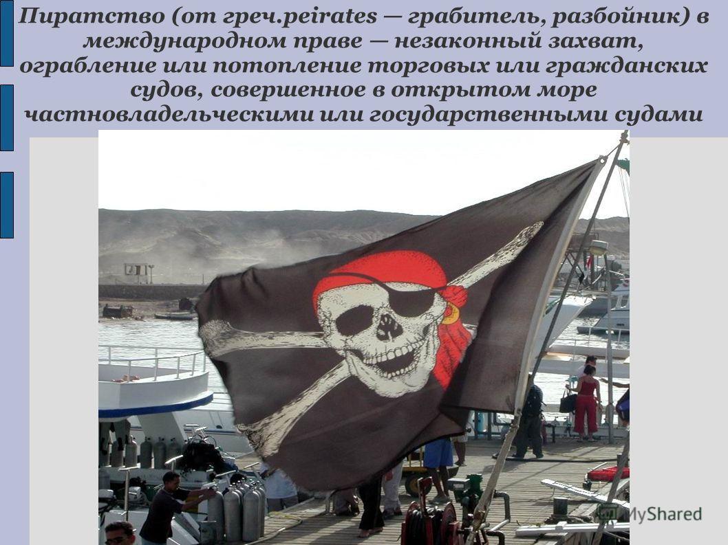 Пиратство (от греч.peirates грабитель, разбойник) в международном праве незаконный захват, ограбление или потопление торговых или гражданских судов, совершенное в открытом море частновладельческими или государственными судами