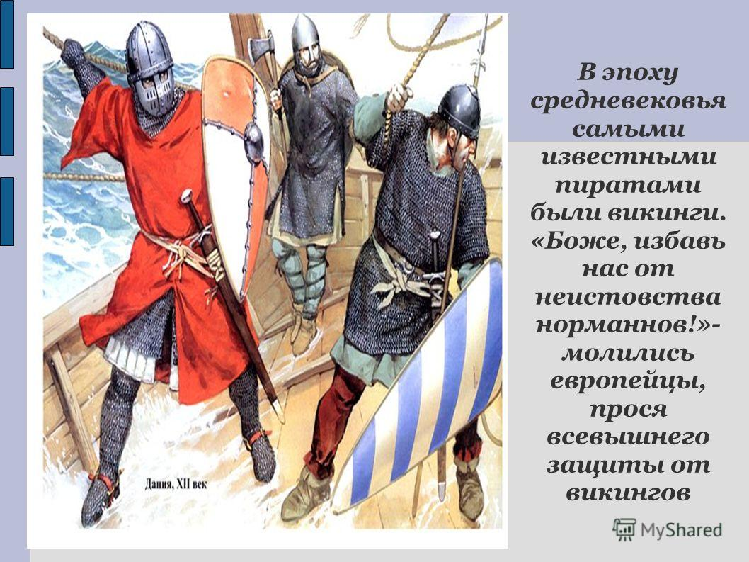 В эпоху средневековья самыми известными пиратами были викинги. «Боже, избавь нас от неистовства норманнов!»- молились европейцы, прося всевышнего защиты от викингов