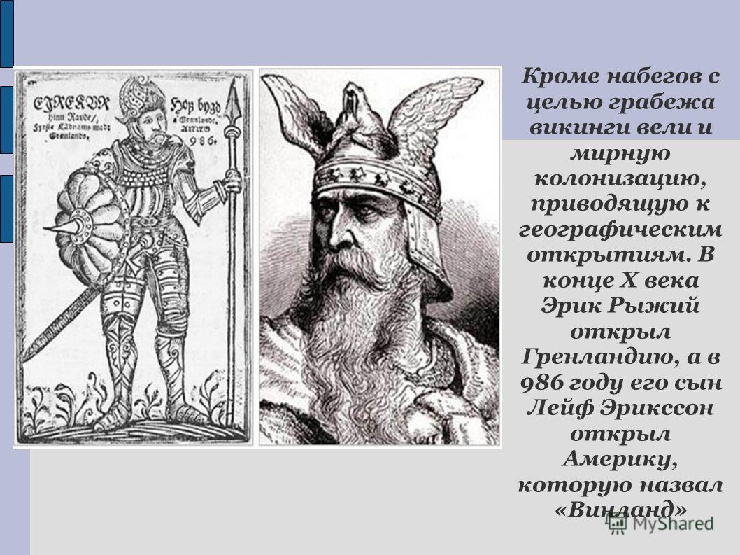 Кроме набегов с целью грабежа викинги вели и мирную колонизацию, приводящую к географическим открытиям. В конце Х века Эрик Рыжий открыл Гренландию, а в 986 году его сын Лейф Эрикссон открыл Америку, которую назвал «Винланд»