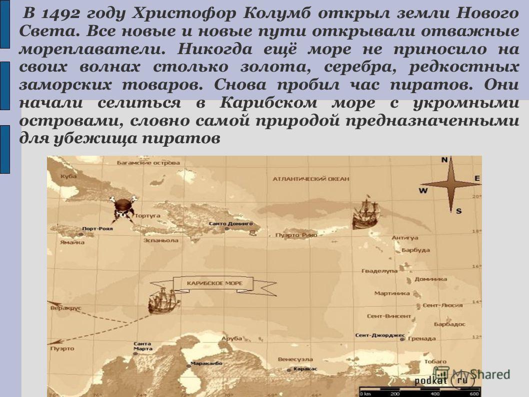 В 1492 году Христофор Колумб открыл земли Нового Света. Все новые и новые пути открывали отважные мореплаватели. Никогда ещё море не приносило на своих волнах столько золота, серебра, редкостных заморских товаров. Снова пробил час пиратов. Они начали