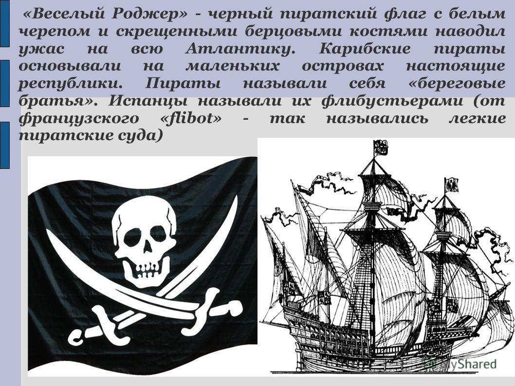 «Веселый Роджер» - черный пиратский флаг с белым черепом и скрещенными берцовыми костями наводил ужас на всю Атлантику. Карибские пираты основывали на маленьких островах настоящие республики. Пираты называли себя «береговые братья». Испанцы называли