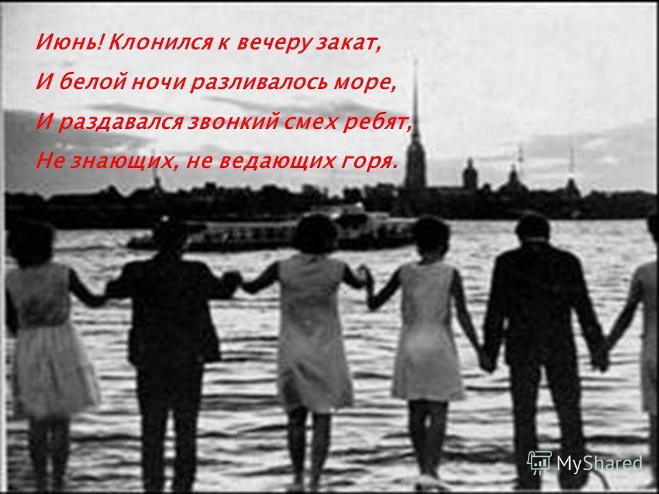 Июнь! Клонился к вечеру закат, И белой ночи разливалось море, И раздавался звонкий смех ребят, Не знающих, не ведающих горя.