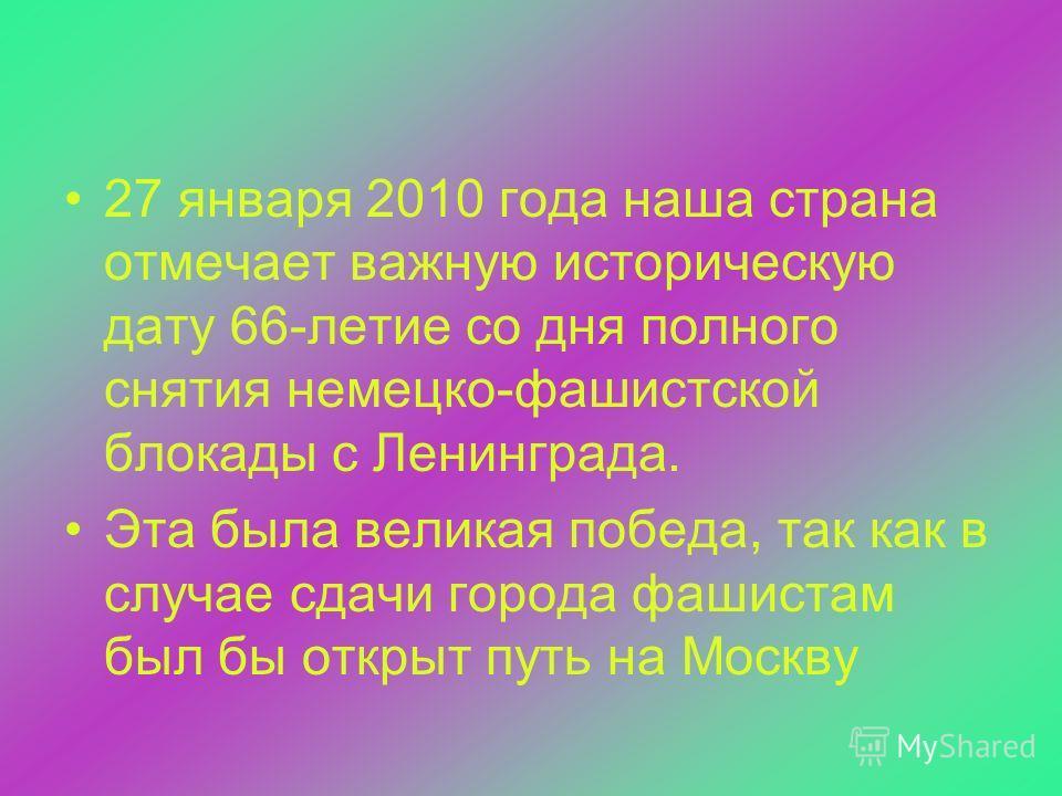 27 января 2010 года наша страна отмечает важную историческую дату 66-летие со дня полного снятия немецко-фашистской блокады с Ленинграда. Эта была великая победа, так как в случае сдачи города фашистам был бы открыт путь на Москву