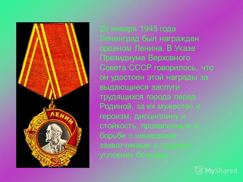 26 января 1945 года Ленинград был награжден орденом Ленина. В Указе Президиума Верховного Совета СССР говорилось, что он удостоен этой награды за выдающиеся заслуги трудящихся города перед Родиной, за их мужество и героизм, дисциплину и стойкость, пр
