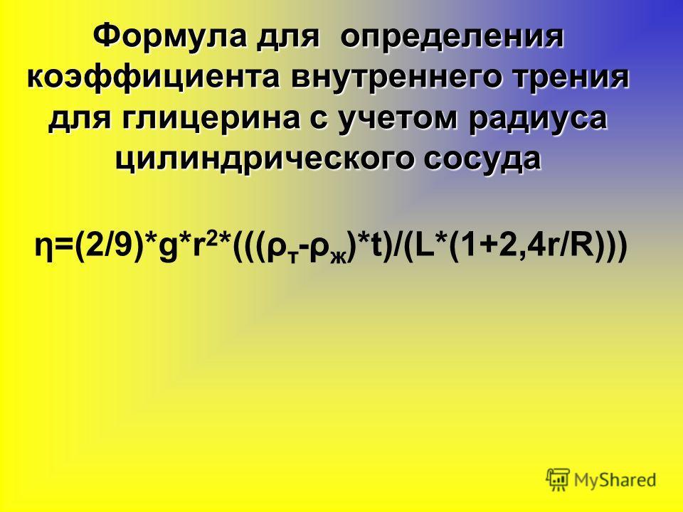 Формула для определения коэффициента внутреннего трения для глицерина с учетом радиуса цилиндрического сосуда η=(2/9)*g*r 2 *(((ρ т -ρ ж )*t)/(L*(1+2,4r/R)))