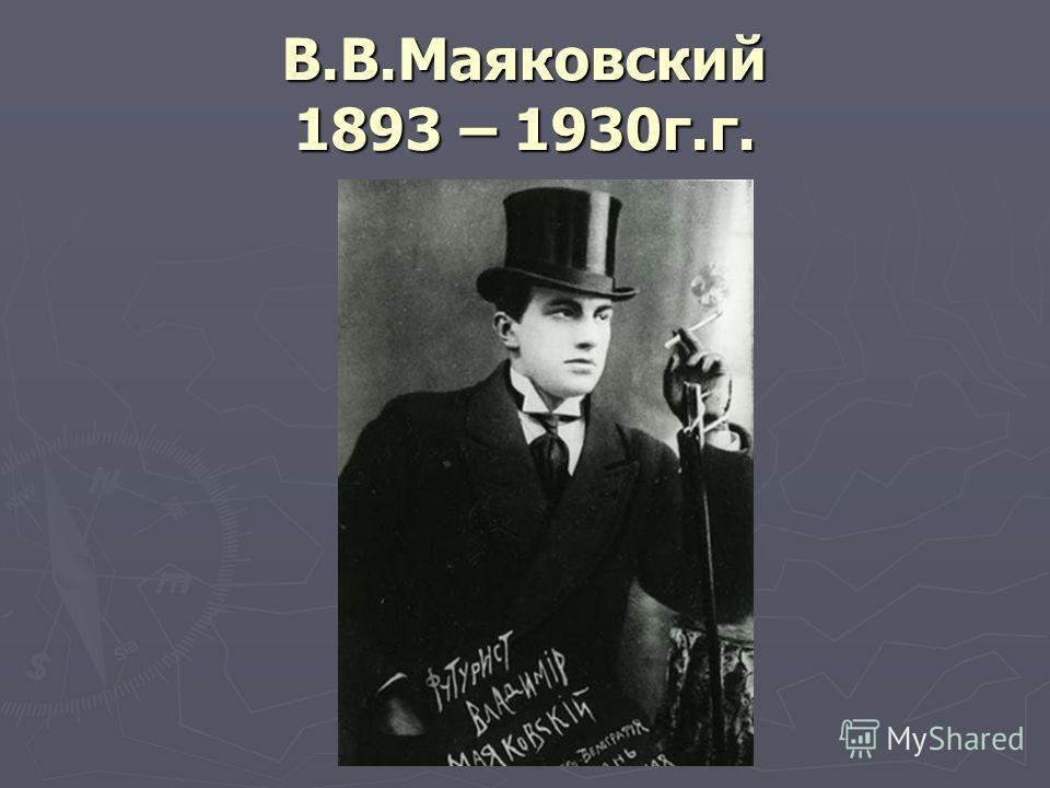 В.В.Маяковский 1893 – 1930г.г.