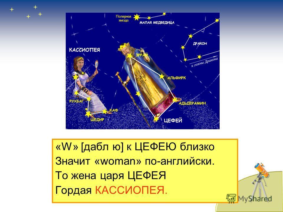 «W» [дабл ю] к ЦЕФЕЮ близко Значит «woman» по-английски. То жена царя ЦЕФЕЯ Гордая КАССИОПЕЯ.