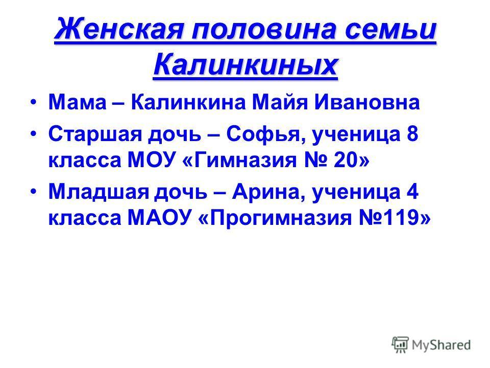Женская половина семьи Калинкиных Мама – Калинкина Майя Ивановна Старшая дочь – Софья, ученица 8 класса МОУ «Гимназия 20» Младшая дочь – Арина, ученица 4 класса МАОУ «Прогимназия 119»