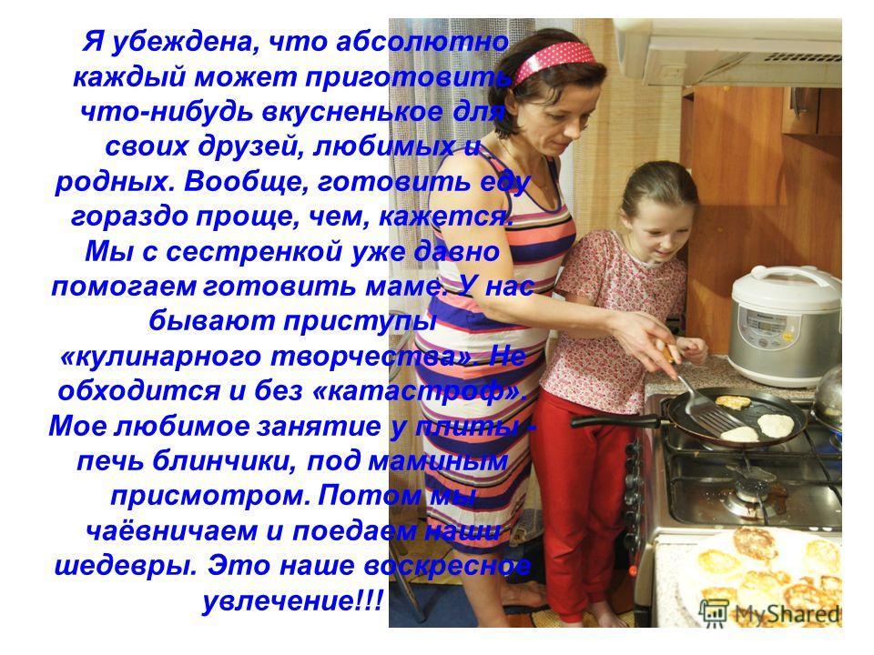 Я убеждена, что абсолютно каждый может приготовить что-нибудь вкусненькое для своих друзей, любимых и родных. Вообще, готовить еду гораздо проще, чем, кажется. Мы с сестренкой уже давно помогаем готовить маме. У нас бывают приступы «кулинарного творч