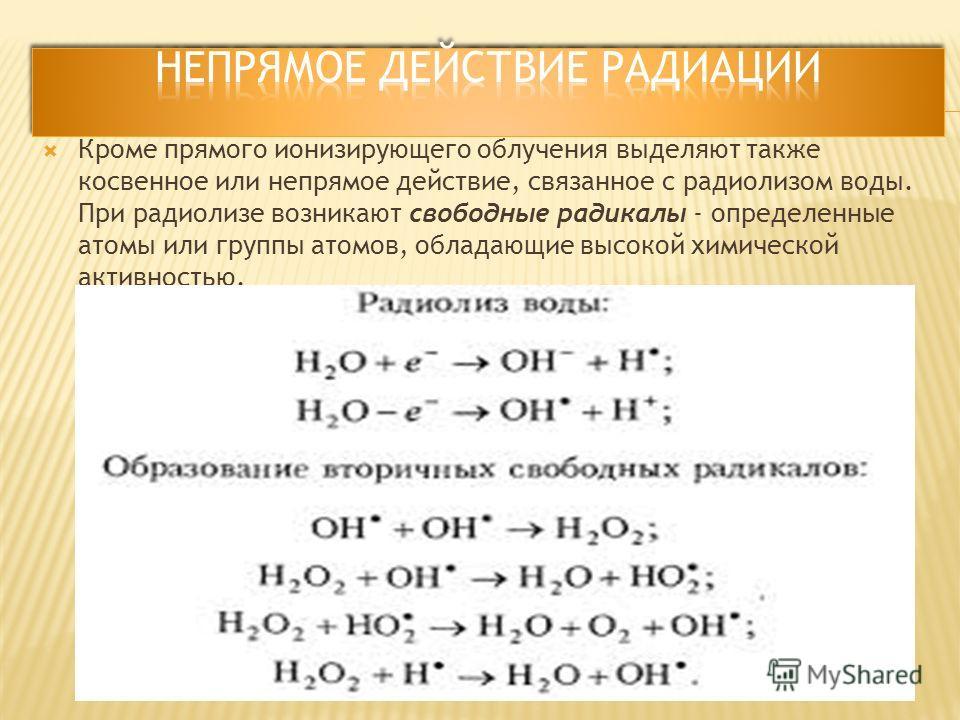 Кроме прямого ионизирующего облучения выделяют также косвенное или непрямое действие, связанное с радиолизом воды. При радиолизе возникают свободные радикалы - определенные атомы или группы атомов, обладающие высокой химической активностью.