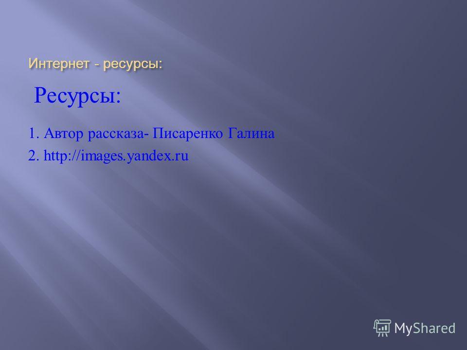 Интернет - ресурсы : Ресурсы : 1. Автор рассказа - Писаренко Галина 2. http://images.yandex.ru
