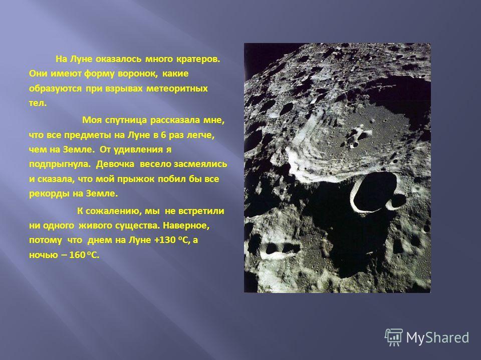 На Луне оказалось много кратеров. Они имеют форму воронок, какие образуются при взрывах метеоритных тел. Моя спутница рассказала мне, что все предметы на Луне в 6 раз легче, чем на Земле. От удивления я подпрыгнула. Девочка весело засмеялись и сказал