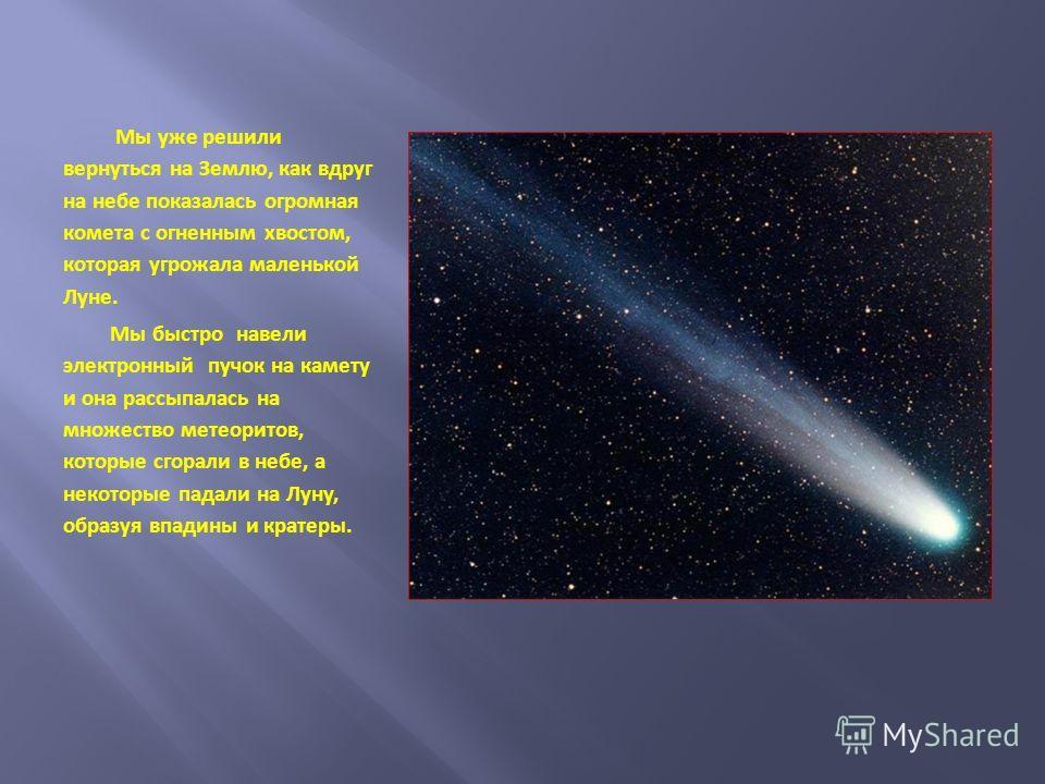 Мы уже решили вернуться на Землю, как вдруг на небе показалась огромная комета с огненным хвостом, которая угрожала маленькой Луне. Мы быстро навели электронный пучок на камету и она рассыпалась на множество метеоритов, которые сгорали в небе, а неко