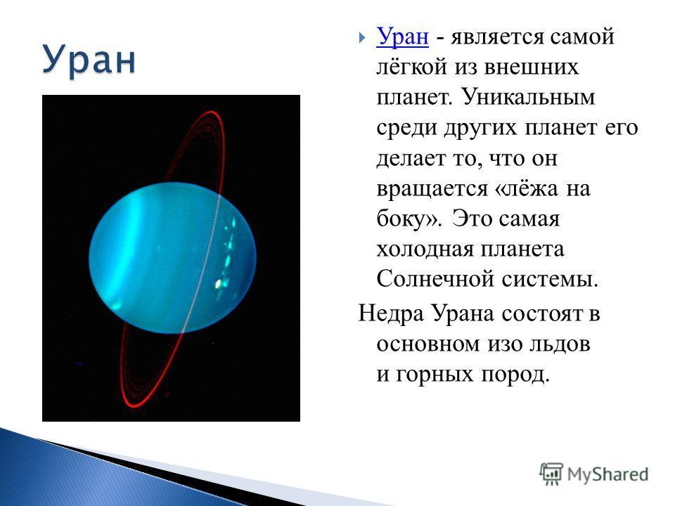 Уран - является самой лёгкой из внешних планет. Уникальным среди других планет его делает то, что он вращается «лёжа на боку». Это самая холодная планета Солнечной системы. Уран Недра Урана состоят в основном изо льдов и горных пород.