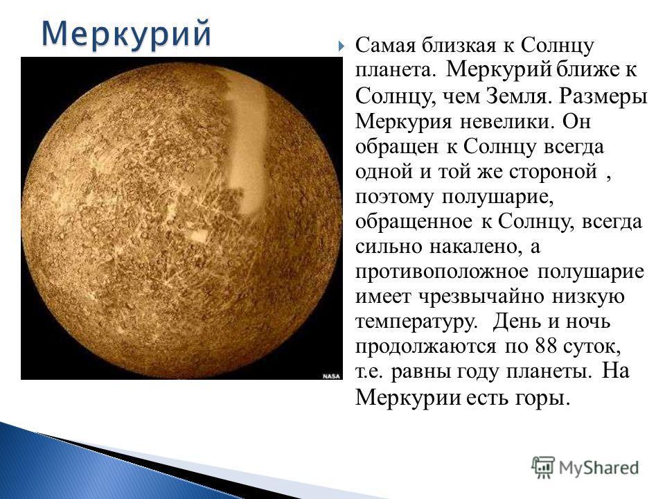 Самая близкая к Солнцу планета. Меркурий ближе к Солнцу, чем Земля. Размеры Меркурия невелики. Он обращен к Солнцу всегда одной и той же стороной, поэтому полушарие, обращенное к Солнцу, всегда сильно накалено, а противоположное полушарие имеет чрезв