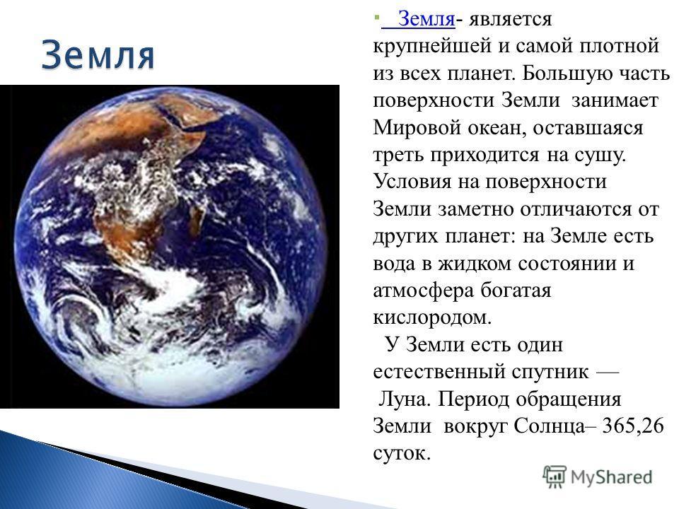 Земля- является крупнейшей и самой плотной из всех планет. Большую часть поверхности Земли занимает Мировой океан, оставшаяся треть приходится на сушу. Условия на поверхности Земли заметно отличаются от других планет: на Земле есть вода в жидком сост