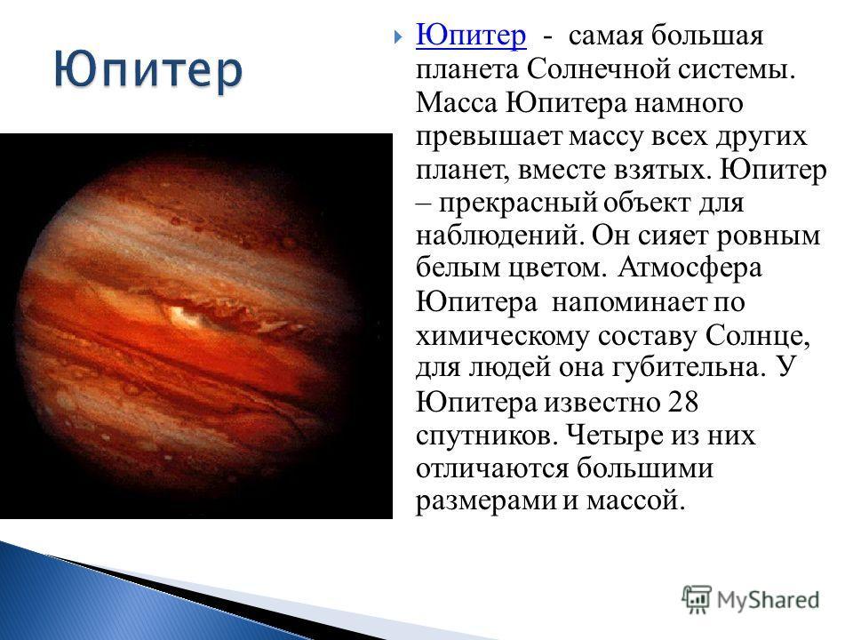 Юпитер - самая большая планета Солнечной системы. Масса Юпитера намного превышает массу всех других планет, вместе взятых. Юпитер – прекрасный объект для наблюдений. Он сияет ровным белым цветом. Атмосфера Юпитера напоминает по химическому составу Со