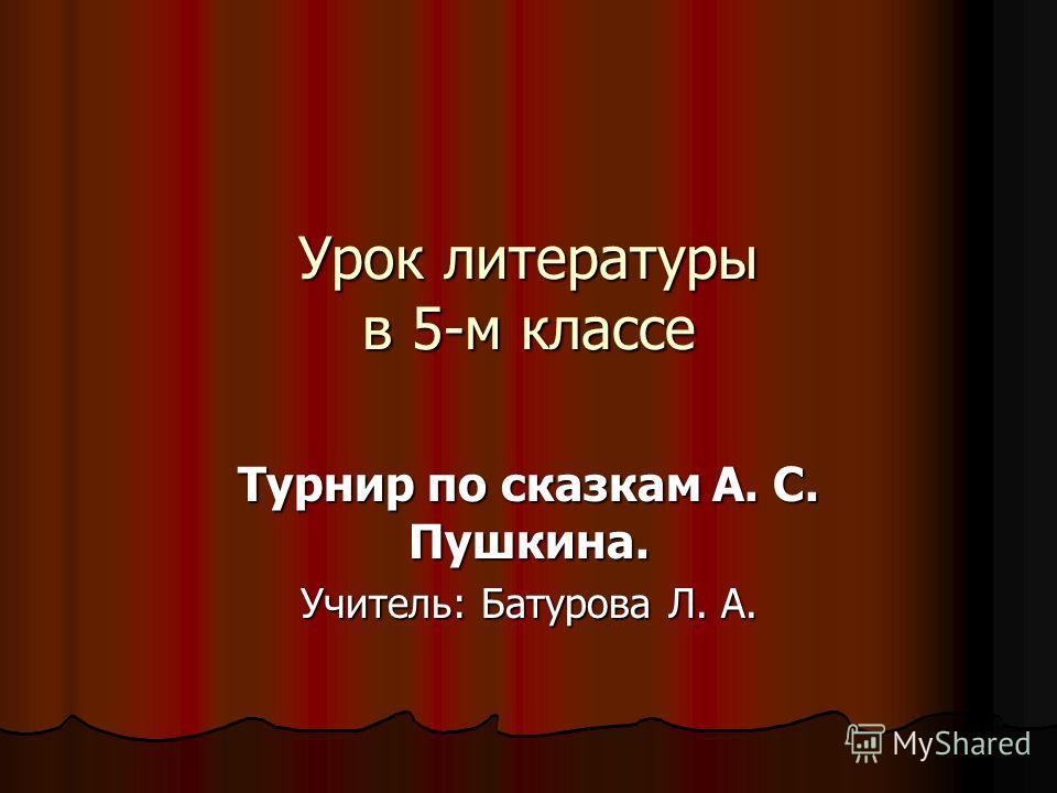 Урок литературы в 5-м классе Турнир по сказкам А. С. Пушкина. Учитель: Батурова Л. А.