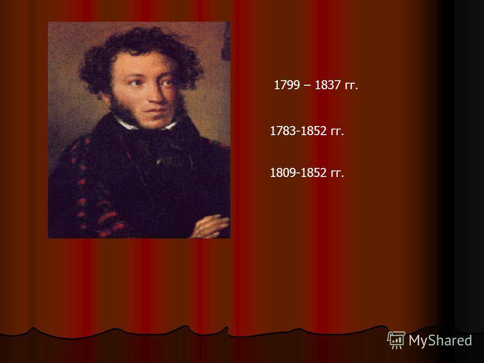 1799 – 1837 гг. 1783-1852 гг. 1809-1852 гг.