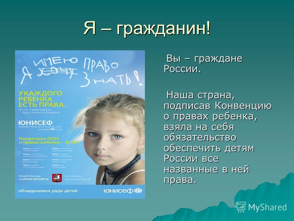 Я – гражданин! Вы – граждане России. Вы – граждане России. Наша страна, подписав Конвенцию о правах ребенка, взяла на себя обязательство обеспечить детям России все названные в ней права. Наша страна, подписав Конвенцию о правах ребенка, взяла на себ