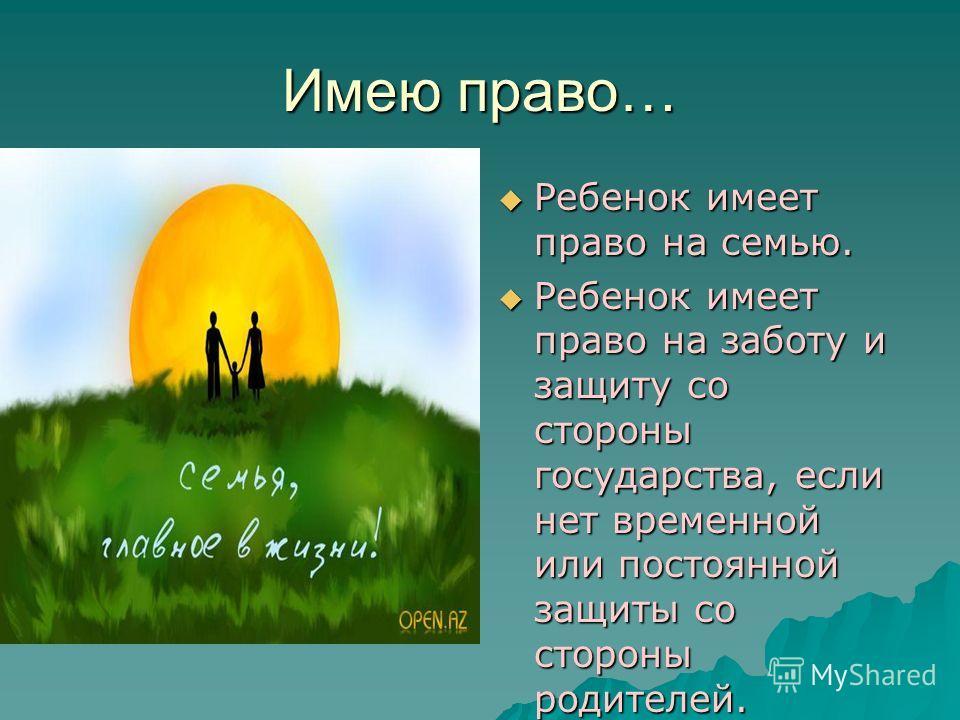 Имею право… Ребенок имеет право на семью. Ребенок имеет право на семью. Ребенок имеет право на заботу и защиту со стороны государства, если нет временной или постоянной защиты со стороны родителей. Ребенок имеет право на заботу и защиту со стороны го