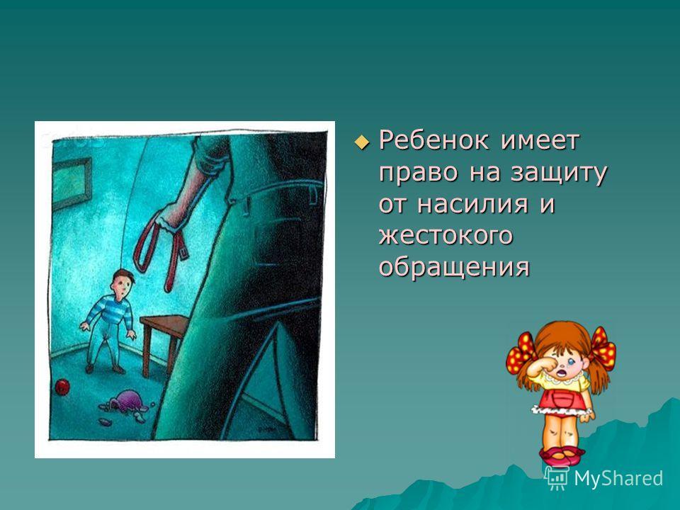 Ребенок имеет право на защиту от насилия и жестоко го обращения Ребенок имеет право на защиту от насилия и жестоко го обращения