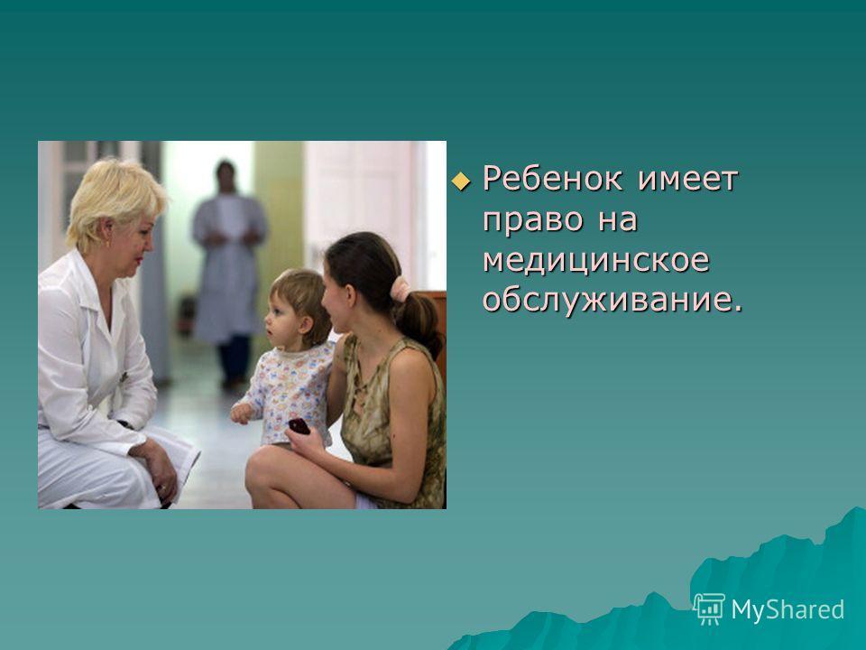 Ребенок имеет право на медицинское обслуживание. Ребенок имеет право на медицинское обслуживание.