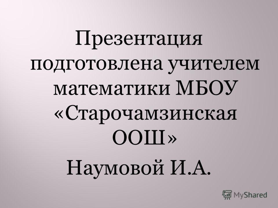 Презентация подготовлена учителем математики МБОУ «Старочамзинская ООШ» Наумовой И.А.