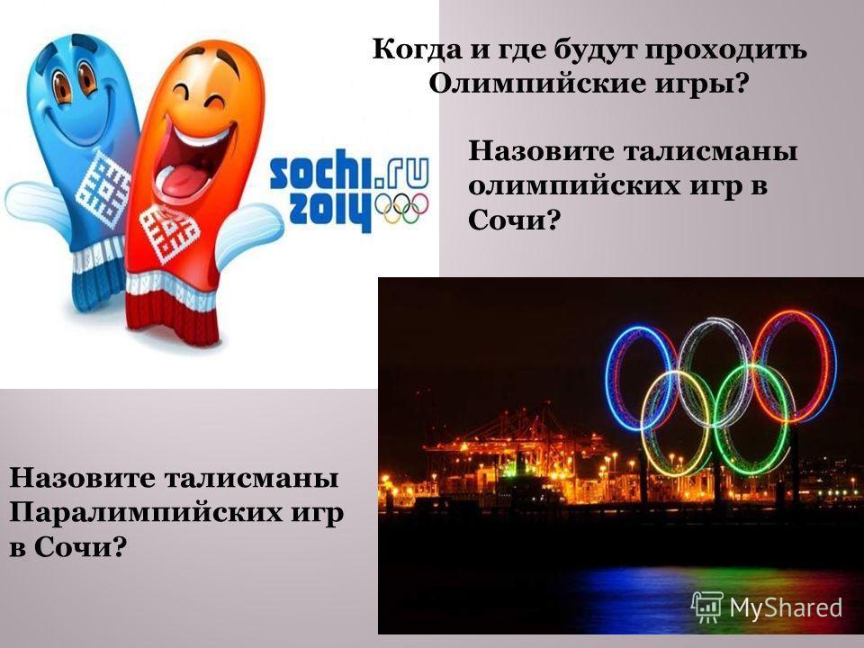 Когда и где будут проходить Олимпийские игры? Назовите талисманы олимпийских игр в Сочи? Назовите талисманы Паралимпийских игр в Сочи?
