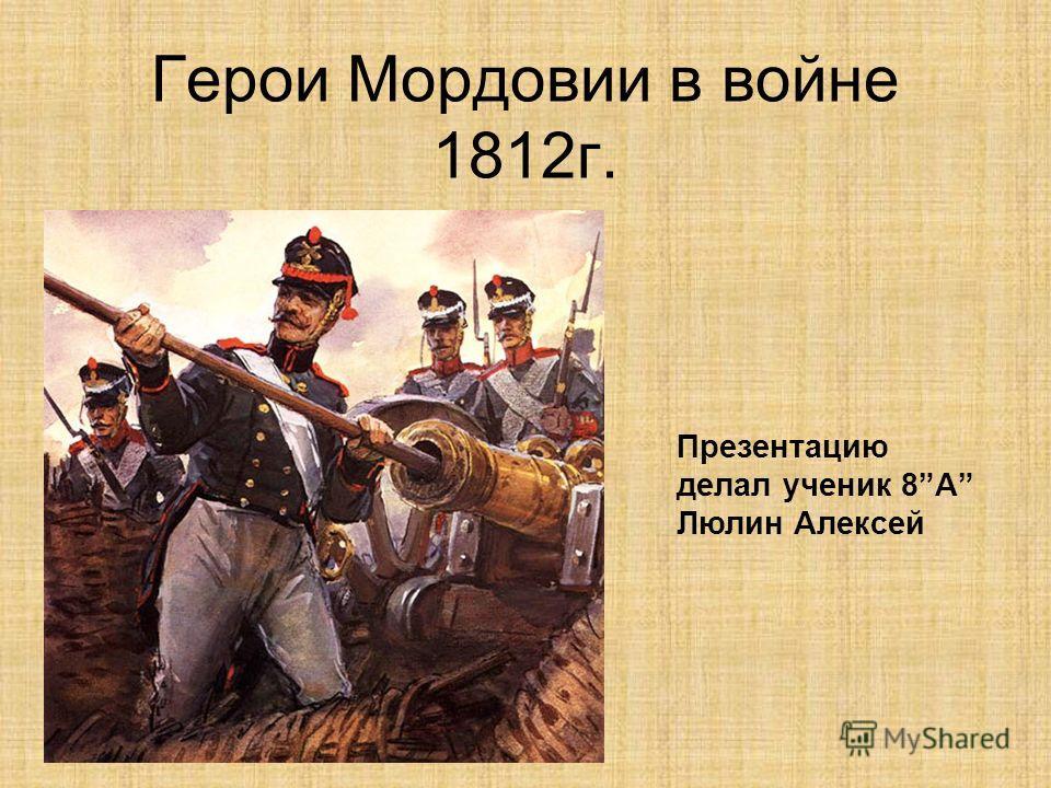 Герои Мордовии в войне 1812г. Презентацию делал ученик 8А Люлин Алексей