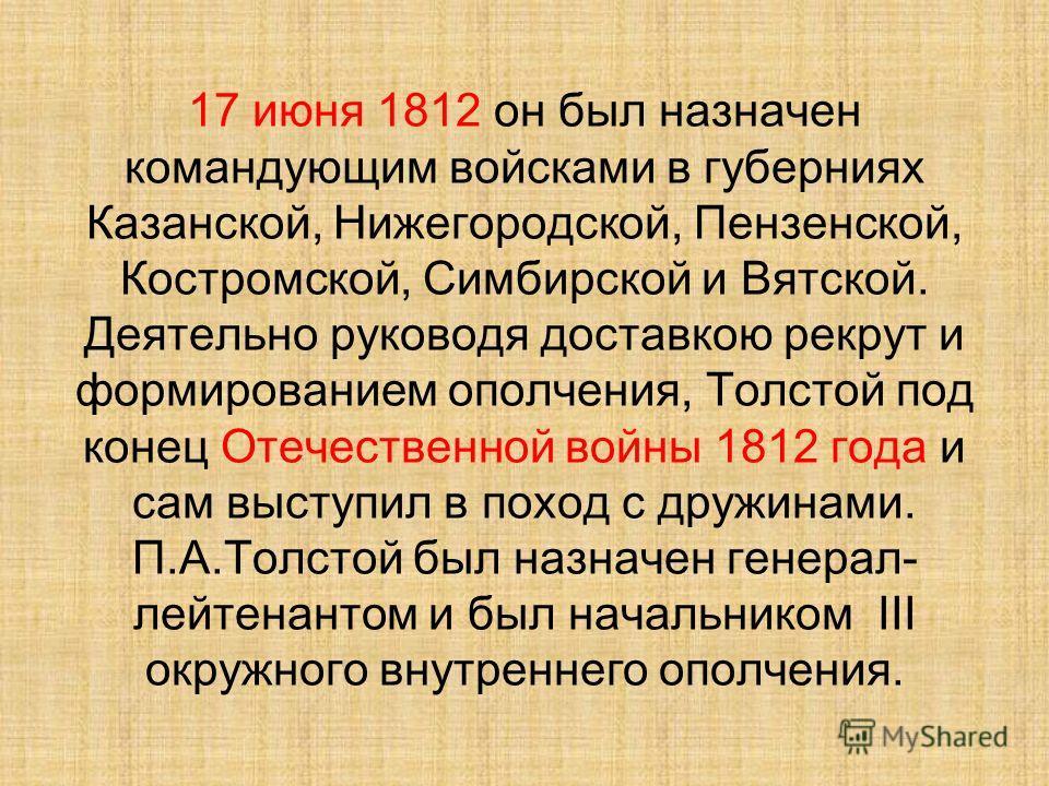 17 июня 1812 он был назначен командующим войсками в губерниях Казанской, Нижегородской, Пензенской, Костромской, Симбирской и Вятской. Деятельно руководя доставкою рекрут и формированием ополчения, Толстой под конец Отечественной войны 1812 года и са
