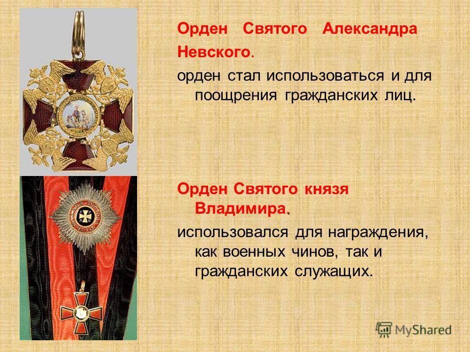 Орден Святого Александра Невского. орден стал использоваться и для поощрения гражданских лиц.. Орден Святого князя Владимира. использовался для награждения, как военных чинов, так и гражданских служащих.