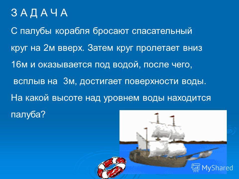 З А Д А Ч А С палубы корабля бросают спасательный круг на 2м вверх. Затем круг пролетает вниз 16м и оказывается под водой, после чего, всплыв на 3м, достигает поверхности воды. На какой высоте над уровнем воды находится палуба?