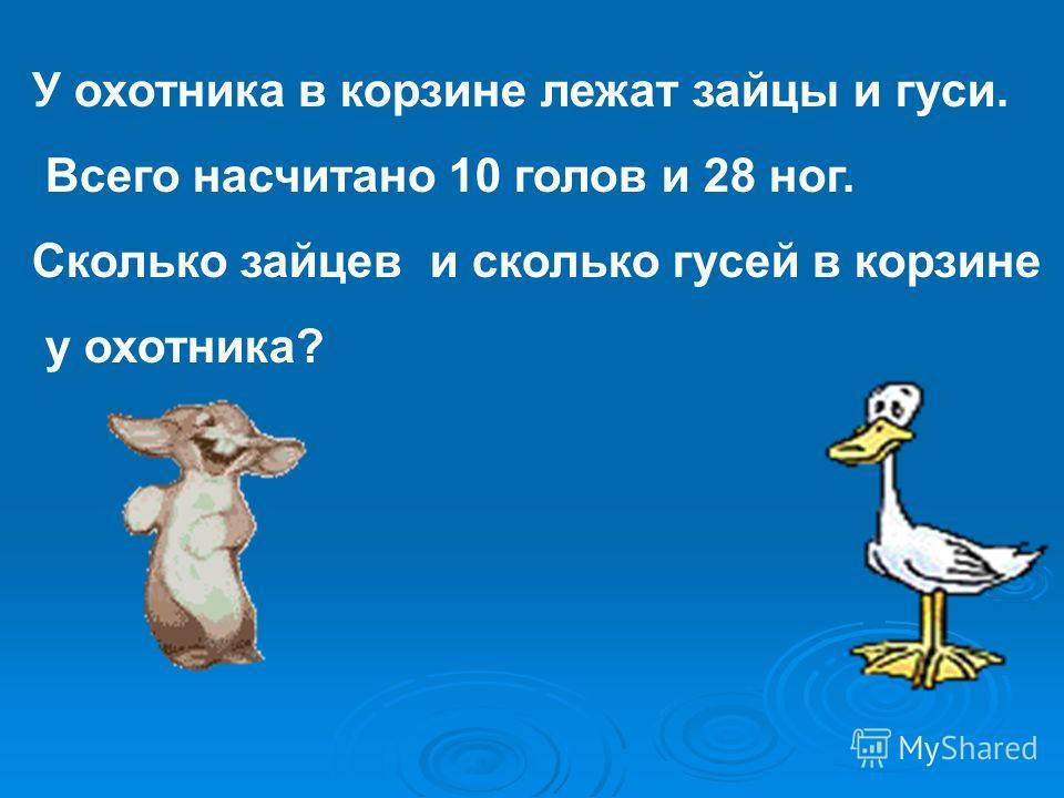 У охотника в корзине лежат зайцы и гуси. Всего насчитано 10 голов и 28 ног. Сколько зайцев и сколько гусей в корзине у охотника?
