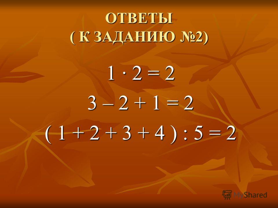 ЗАДАНИЕ 2 ПОСТАВЬТЕ ЗНАКИ И СКОБКИ, ЧТОБЫ РАВЕНСТВО БЫЛО ВЕРНЫМ 1 2 = 2 3 2 1 = 2 1 2 3 4 5 = 2.