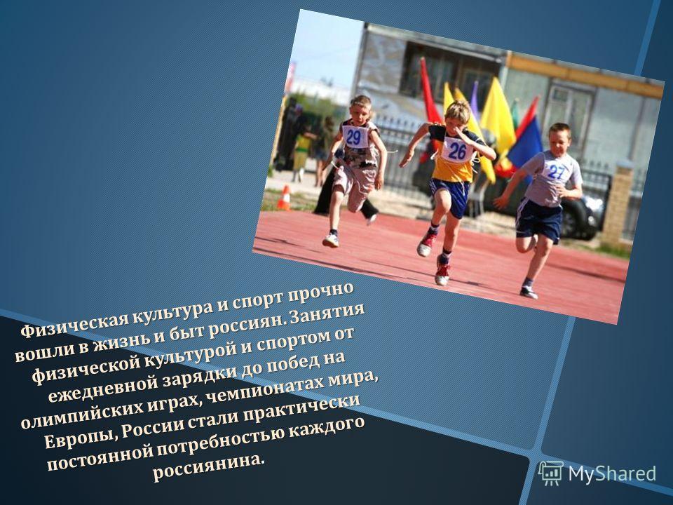 Физическая культура и спорт прочно вошли в жизнь и быт россиян. Занятия физической культурой и спортом от ежедневной зарядки до побед на олимпийских играх, чемпионатах мира, Европы, России стали практически постоянной потребностью каждого россиянина.