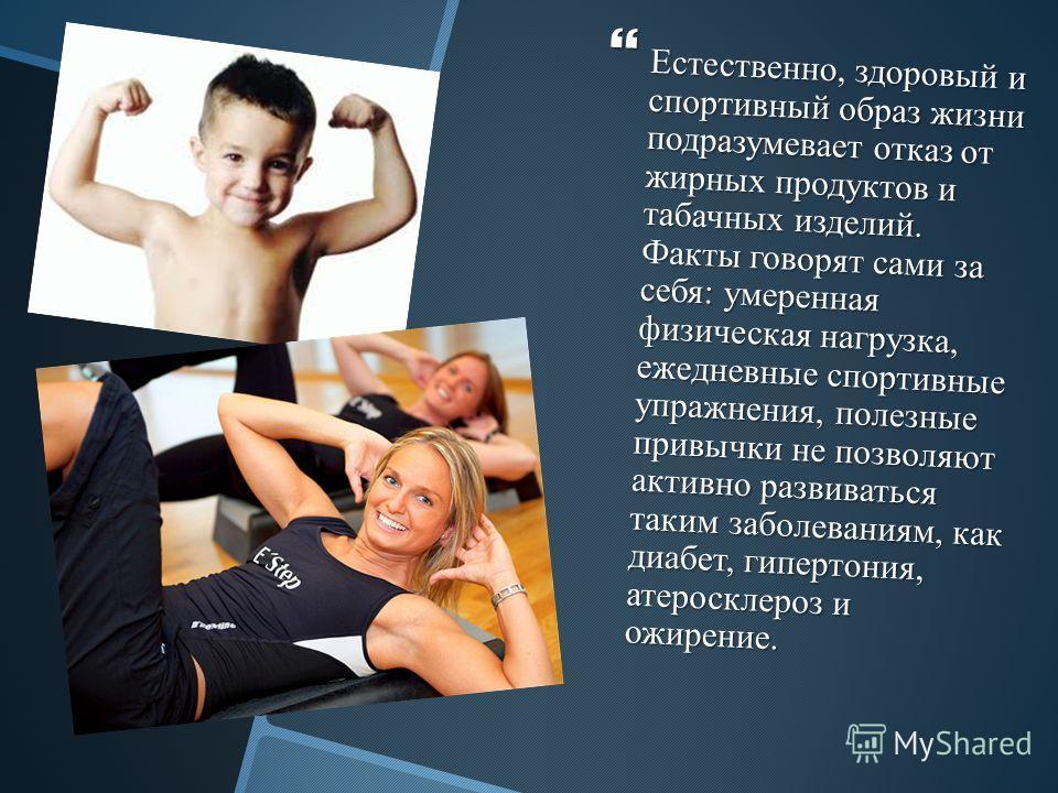 Естественно, здоровый и спортивный образ жизни подразумевает отказ от жирных продуктов и табачных изделий. Факты говорят сами за себя: умеренная физическая нагрузка, ежедневные спортивные упражнения, полезные привычки не позволяют активно развиваться